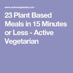 23 Plant Based Meals in 15 Minutes or Less - Active Vegetarian