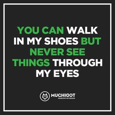 You can walk in my shoes but never see things through my eyes.