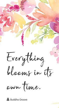 Everything blooms in its own time.