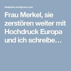 Frau Merkel, sie zerstören weiter mit Hochdruck Europa und ich schreibe…