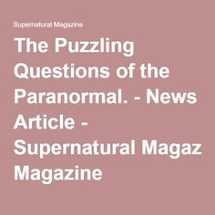The Puzzling Questions of the Paranormal. - News Article - Supernatural Magazine