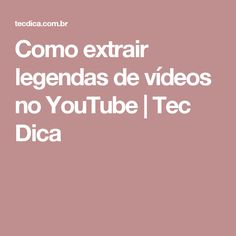 Como extrair legendas de vídeos no YouTube | Tec Dica