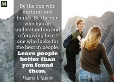 """Be the one who nurtures and builds. Be the one who has an understanding and a forgiving heart one who looks for the best in people. Leave people better than you found them."" ― Marvin J. Ashton 