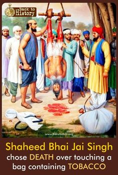 Shaheed Bhai Jai Singh chose DEATH over touching a bag containing TOBACCO Bhai Jai Singh 'Khalkaat' was a honest hard working Sikh living in the village of Mughalmajra about 5km on the Patiala to Sirhind Road. Read More:http://barusahib.org/general/shaheed-bhai-jai-singh-chose-death-touching-tobacco/