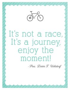 Life is a journey and not a race.  Enjoy every moment of it.   Carpe diem.    Not a Race - Pres. Dieter F. Uchtdorf quote