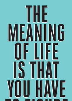 the meaning of life is that you have . . . to figure it out yourself :) the-meaning-of.jpg 714×1.000 Pixel