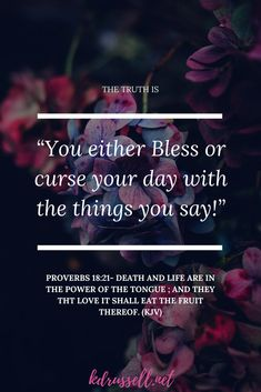 Proverbs 18:21 (KJV) Death and life are in the power of the tongue You either bless or curse your day with the things that you say. It is so much more than just the words that you speak out of your mouth. It is also the words others speak to you as well. It is the unspoken words you think