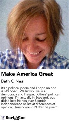 Make America Great by Beth O'Neal https://scriggler.com/detailPost/story/47750 It's a political poem and I hope no one is offended.  We luckily live in a democracy and I respect others' political opinions. I'm actually in Scotland, but didn't lose friends over Scottish Independence or Brexit differences of opinion.  Trump wouldn't like the poem.