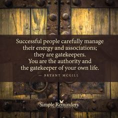 """You are the gatekeeper"" by Bryant McGill ... ""Successful people carefully manage their energy and associations; they are gatekeepers. You are the authority and the gatekeeper of your own life."""