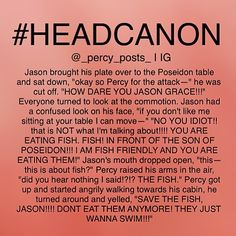 I haven't gotten to the heroes of Olympus series but I know all the characters from mostly Pinterest. This is hilarious!! I always wondered what it would be like if someone ate fish in front of Percy. Now I know! Lol