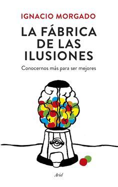 La fábrica de las ilusiones : conocernos más para ser mejores / Ignacio Morgado ;