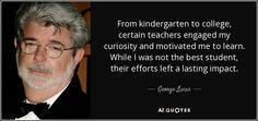 George Lucas quote: From kindergarten to college, certain teachers ...