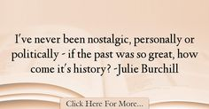 The most popular Julie Burchill Quotes About History - 34618 : I've never been nostalgic, personally or politically - if the past was so great, how come it's history? History Quotes, The Past, Politics, History, Historical Quotes