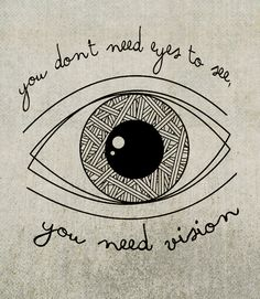 you don't need eyes to see, you need vision