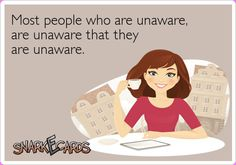 Most people who are unaware, are unaware that they are unaware.