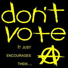 Don't vote, it just encourages them. Anarcho-Capitalism