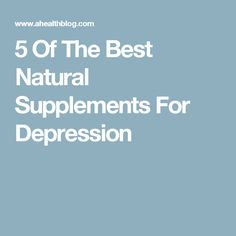 5 Of The Best Natural Supplements For Depression