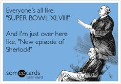 "Free and Funny TV Ecard: Everyone's all like, ""SUPER BOWL XLVIII!"" And I'm just over here like, ""New episode of Sherlock!"" Create and send your own custom TV ecard. Sherlock 3, Sherlock Holmes, It's Over Now, John Watson, Johnlock, Baker Street, Martin Freeman, E Cards, Someecards"