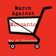 March Against Monsanto - We MUST stand against this evil company. If you care about food, please....i urge you to at least read about them. GMO's are NOT safe. They are NOT helping our economy or our food sources. They are KILLING us and destroying our food sources. March against Monsanto - May 25, 2013. Find a march in your area.
