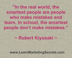 """In the real world, the ‪#‎smartest‬ people are people who make ‪#‎mistakes‬ and ‪#‎learn‬. In school, the smartest people don't make mistakes."" ~ ‪#‎RobertKiyosaki‬."