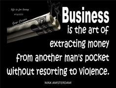 #Poster>> Business is the art of extracting money from another man's pocket without resorting to violence. #quote #taolife