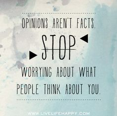 Opinions aren't facts. Stop worrying about what people think about you.