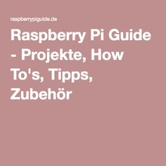 Raspberry Pi Guide - Projekte, How To's, Tipps, Zubehör