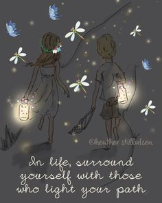 In Life, gather up those people, who are able to bring out the light in you and light up your path!
