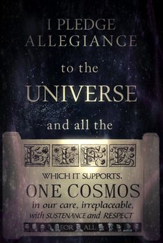 I pledge allegiance to the universe and all the life which it supports. One cosmos in our care, irreplaceable, with sustenance and respect for all. | quote