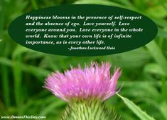 Happiness blooms in the presence of self-respect and the absence of ego. - Jonathan Lockwood Huie