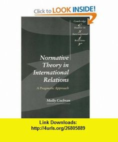 Normative Theory in International Relations A Pragmatic Approach (Cambridge Studies in International Relations) (9780521639651) Molly Cochran , ISBN-10: 0521639654  , ISBN-13: 978-0521639651 ,  , tutorials , pdf , ebook , torrent , downloads , rapidshare , filesonic , hotfile , megaupload , fileserve