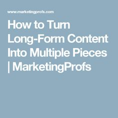 How to Turn Long-Form Content Into Multiple Pieces | MarketingProfs