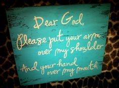 """""""Dear God, please put your arm over my shoulder and your hand over my mouth"""" $22"""