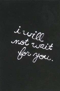 i will not wait for you.