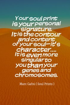 """""""Your soul print is your personal signature. It is the contour and content of your soul—it's character…. It is even more singular to you than your genes and chromosomes.""""- Marc Gafni (Soul Prints)  http://www.marcgafni.com/"""