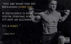 You are what you do repeatedly everu day - Greg Plitt