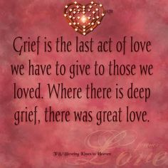 where there is deep grief, there was great love.
