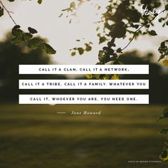 """""""Call it a clan, call it a network, call it a tribe, call it a family. Whatever you call it, whoever you are, you need one."""" - Jane Howard #quote #dailydose"""