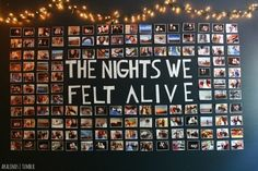 "SOO doing something like this in my room when I redecorate. And instead of the word ""NIGHTS"" I'll say ""THE MOMENTS WE FELT ALIVE"" // Dorm wall"