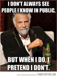 I don't always see people I know in public, but when I do, I pretend I don't