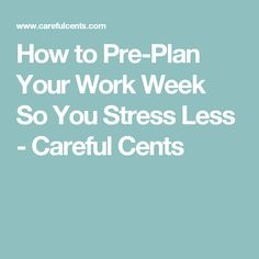 How to Pre-Plan Your Work Week So You Stress Less - Careful Cents