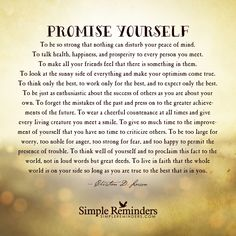 """Promise yourself —To be so strong that nothing can disturb your peace of mind. To talk health, happiness, and prosperity to every person you meet. To make all your friends feel that there is something in them. To look at the sunny side of everything and make your optimism come true. To think only the best, to work only for the best, and to expect only the best. To be just as enthusiastic about the success of others as you are about your own. To forget the mistakes of the past and press on…"