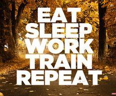 Eat, sleep, work, train, REPEAT!