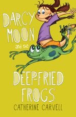Darcy Moon and the Deep-Fried Frogs by Catherine Carvell
