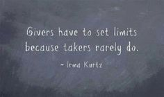 "Givers have to set limit because takers rarely do."" Nice, I am a people pleaser and have a hard time saying no."