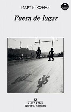 """Kohan, Martí. """"Fuera de lugar"""". Barcelona : Anagrama, 2016. Encuentra este libro en la 5ª planta: 860(8)-31""""19""""KOH"""