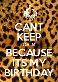 CANT KEEP CALM BECAUSE ITS MY BIRTHDAY