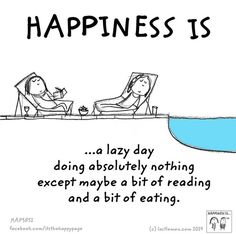 Happiness is...a lazy day doing absolutely nothing except maybe a bit of reading and a bit of eating.