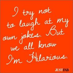 Anyone who truly knows me....KNOWS how hilarious I am. Simply hearing me laugh or remembering me laughing is making you smile right now isn't it?!!!! ;-)