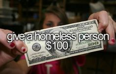 Give a homeless person a hundred dollars $100. Bucket list